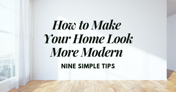 How to Make Your Home Look More Modern 9 Simple Tips